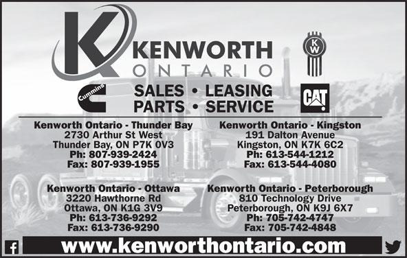 Kenworth Ontario (613-736-9292) - Display Ad - SALES   LEASING PARTS   SERVICE Kenworth Ontario - Thunder Bay Kenworth Ontario - Kingston 2730 Arthur St West 191 Dalton Avenue Thunder Bay, ON P7K 0V3 Kingston, ON K7K 6C2 Ph: 807-939-2424 Ph: 613-544-1212 Fax: 807-939-1955 Fax: 613-544-4080 Kenworth Ontario - Ottawa Kenworth Ontario - Peterborough 3220 Hawthorne Rd 810 Technology Drive Ottawa, ON K1G 3V9 Peterborough, ON K9J 6X7 Ph: 613-736-9292 Ph: 705-742-4747 Fax: 613-736-9290 Fax: 705-742-4848 www.kenworthontario.com Ottawa, ON K1G 3V9 Peterborough, ON K9J 6X7 Ph: 613-736-9292 Ph: 705-742-4747 Fax: 613-736-9290 Fax: 705-742-4848 www.kenworthontario.com SALES   LEASING PARTS   SERVICE Kenworth Ontario - Thunder Bay Kenworth Ontario - Kingston 2730 Arthur St West 191 Dalton Avenue Thunder Bay, ON P7K 0V3 Kingston, ON K7K 6C2 Ph: 807-939-2424 Ph: 613-544-1212 Fax: 807-939-1955 Fax: 613-544-4080 Kenworth Ontario - Ottawa Kenworth Ontario - Peterborough 3220 Hawthorne Rd 810 Technology Drive
