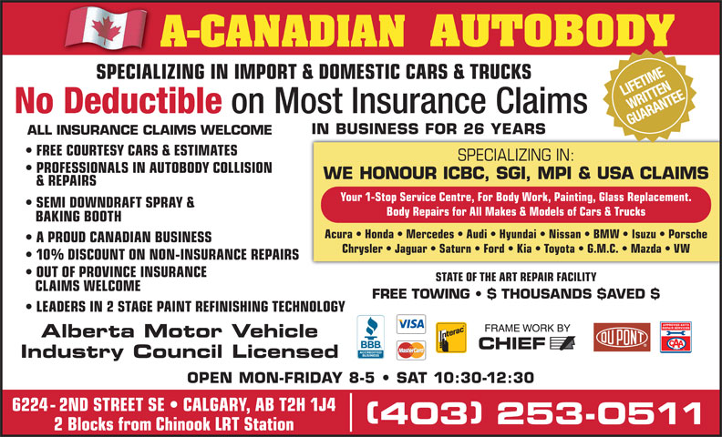 A-Canadian Autobody (403-253-0511) - Display Ad - SPECIALIZING IN: PROFESSIONALS IN AUTOBODY COLLISION WE HONOUR ICBC, SGI, MPI & USA CLAIMS & REPAIRS Your 1-Stop Service Centre, For Body Work, Painting, Glass Replacement. SEMI DOWNDRAFT SPRAY & Body Repairs for All Makes & Models of Cars & Trucks BAKING BOOTH Acura   Honda   Mercedes   Audi   Hyundai   Nissan   BMW   Isuzu   Porsche A PROUD CANADIAN BUSINESS Chrysler   Jaguar   Saturn   Ford   Kia   Toyota   G.M.C.   Mazda   VW 10% DISCOUNT ON NON-INSURANCE REPAIRS OUT OF PROVINCE INSURANCE STATE OF THE ART REPAIR FACILITY CLAIMS WELCOME FREE TOWING   $ THOUSANDS $AVED $ LEADERS IN 2 STAGE PAINTREFINISHING TECHNOLOGY Alberta Motor Vehicle Industry Council Licensed OPEN MON-FRIDAY 8-5   SAT 10:30-12:30 6224 - 2ND STREET SE   CALGARY, AB T2H 1J4 403 253-0511 403 253-0511 2 Blocks from Chinook LRT Station (Division of A-CANADIAN GROUP OF COMPANIES INC.) NIFETIME RITTE SPECIALIZING IN IMPORT & DOMESTIC CARS & TRUCKSSPECIALIZ AR NTEITTEANE SPECIALIZING IN IMPORT & DOMESTIC CARS & TRUCKS No Deductible on Most Insurance Claims GUAR IN BUSINESS FOR 26 YEARS ALL INSURANCE CLAIMS WELCOME FREE COURTESY CARS & ESTIMATES