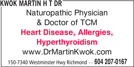 Dr Kwok Martin H T (604-207-0167) - Display Ad - KWOK MARTIN H T DR Naturopathic Physician & Doctor of TCM Heart Disease, Allergies, Hyperthyroidism www.DrMartinKwok.com 604 207-0167 150-7340 Westminster Hwy Richmond --
