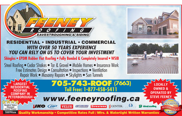 Feeney Roofing Limited (705-743-7663) - Display Ad - RESIDENTIAL   INDUSTRIAL   COMMERCIALESIENTIAL USTRIAL COMMER WITH OVER 50 YEARS EXPERIENCE YOU CAN RELY ON US TO COVER YOUR INVESTMENT Shingles   EPDM Rubber Flat Roofing   Fully Bonded & Completely Insured   WSIB Steel Roofing   Cedar Shakes   Tar & Gravel   Mobile Homes   Insurance Work Free Estimates Design   Consultation   Inspections   Ventilation Repair Work   Masonry Repairs   Skylights   Sun Tunnels (7663) LARGEST LOCALLY 705-743-ROOF RESIDENTIAL OWNED & ROOFING OPERATED BY COMPANY IN STEVE FEENEY PETERBOROUGH www.feeneyroofing.ca 2041 Readers SelectReaders Diamond AwardWinner Quality Workmanship   Competitive Rates Full / Mfrs. & Watertight Written Warrantiesies Toll Free: 1-877-458-5411