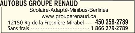 Groupe Renaud (450-258-2789) - Annonce illustrée======= - AUTOBUS GROUPE RENAUDAUTOBUS GROUPE RENAUD AUTOBUS GROUPE RENAUD Scolaire-Adapté-Minibus-Berlines www.grouperenaud.ca 450 258-2789 12150 Rg de la Fresnière Mirabel --- Sans frais ------------------------ 1 866 279-2789