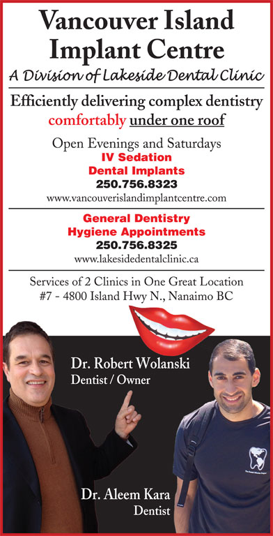 Vancouver Island Implant Centre (250-756-1666) - Display Ad - Dentist Vancouver Island Implant Centre Efficiently delivering complex dentistry comfortably under one roof Open Evenings and Saturdays IV Sedation Dental Implants 250.756.8323 www.vancouverislandimplantcentre.com General Dentistry Hygiene Appointments 250.756.8325 www.lakesidedentalclinic.ca Services of 2 Clinics in One Great Location #7 - 4800 Island Hwy N., Nanaimo BC Dr. Robert Wolanskinski Dentist / Owner Dr. Aleem Kara