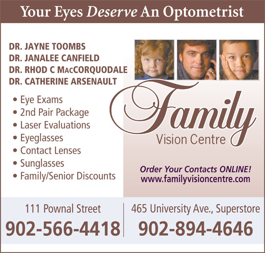 Family Vision Centre (902-566-4418) - Display Ad - DR. JANALEE CANFIELD DR. RHOD C M ACCORQUODALE DR. CATHERINE ARSENAULT Eye Exams 2nd Pair Package DR. JAYNE TOOMBS Laser Evaluations Eyeglasses Contact Lenses Order Your Contacts ONLINE! Family/Senior Discounts www.familyvisioncentre.com 465 University Ave., Superstore 111 Pownal Street 902-894-4646 902-566-4418 Sunglasses