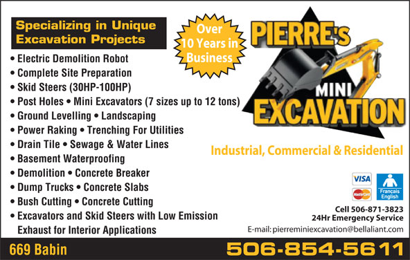 Pierre's Mini Excavation (506-854-5611) - Display Ad - Over Specializing in Unique Excavation Projects 10 Years in Business Electric Demolition Robot Complete Site Preparation Skid Steers (30HP-100HP) Post Holes   Mini Excavators (7 sizes up to 12 tons) Ground Levelling   Landscaping Power Raking   Trenching For Utilities Drain Tile   Sewage & Water Lines Industrial, Commercial & Residential Basement Waterproofing Demolition   Concrete Breaker Dump Trucks   Concrete Slabs Bush Cutting   Concrete Cutting Cell 506-871-3823 Excavators and Skid Steers with Low Emission 24Hr Emergency Service Exhaust for Interior Applications 669 Babin 506-854-5611 Exhaust for Interior Applications 24Hr Emergency Service 669 Babin 506-854-5611 Specializing in Unique Over Excavation Projects 10 Years in Business Electric Demolition Robot Complete Site Preparation Skid Steers (30HP-100HP) Post Holes   Mini Excavators (7 sizes up to 12 tons) Ground Levelling   Landscaping Power Raking   Trenching For Utilities Drain Tile   Sewage & Water Lines Industrial, Commercial & Residential Basement Waterproofing Demolition   Concrete Breaker Dump Trucks   Concrete Slabs Bush Cutting   Concrete Cutting Cell 506-871-3823 Excavators and Skid Steers with Low Emission