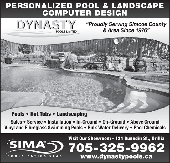 Dynasty Pools Limited (705-325-9962) - Display Ad - PERSONALIZED POOL & LANDSCAPE COMPUTER DESIGN Proudly Serving Simcoe County & Area Since 1976 Pools   Hot Tubs   Landscaping Sales   Service   Installation   In-Ground   On-Ground   Above Ground Vinyl and Fibreglass Swimming Pools   Bulk Water Delivery   Pool Chemicals Visit Our Showroom - 124 Dunedin St., Orillia 705-325-9962 www.dynastypools.ca