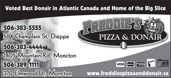 Freddie's Pizza & Donair (506-383-5555) - Annonce illustrée======= - Voted Best Donair in Atlantic Canada and Home of the Big Slice 506-383-5555 504 Champlain St, Dieppe 506-383-4444 1405 Mountain Rd, Moncton 506-389-1111 www.freddiespizzaanddonair.ca 370 Elmwood Dr, Moncton