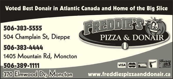 Freddie's Pizza & Donair (506-383-5555) - Annonce illustrée======= - Voted Best Donair in Atlantic Canada and Home of the Big Slice 506-383-5555 504 Champlain St, Dieppe 506-383-4444 1405 Mountain Rd, Moncton 506-389-1111 www.freddiespizzaanddonair.ca 370 Elmwood Dr, Moncton
