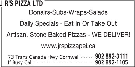 J R's Pizza Ltd (902-892-3111) - Annonce illustrée======= - J R'S PIZZA LTD Donairs-Subs-Wraps-Salads Daily Specials - Eat In Or Take Out Artisan, Stone Baked Pizzas - WE DELIVER! www.jrspizzapei.ca 902 892-3111 73 Trans Canada Hwy Cornwall ----- If Busy Call ------------------------ 902 892-1105 J R'S PIZZA LTD Donairs-Subs-Wraps-Salads Daily Specials - Eat In Or Take Out Artisan, Stone Baked Pizzas - WE DELIVER! www.jrspizzapei.ca 902 892-3111 73 Trans Canada Hwy Cornwall ----- If Busy Call ------------------------ 902 892-1105