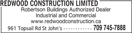 Redwood Construction Limited (709-745-7888) - Display Ad - Robertson Buildings Authorized Dealer Industrial and Commercial www.redwoodconstruction.ca 709 745-7888 961 Topsail Rd St John s ------------ REDWOOD CONSTRUCTION LIMITED