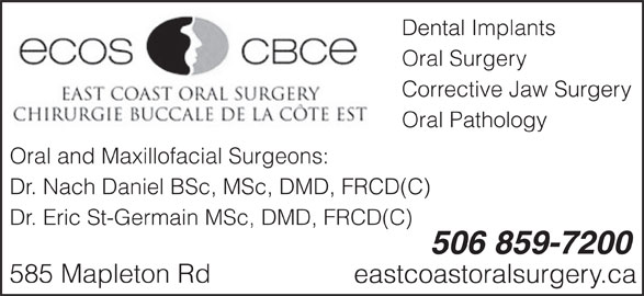 Dr Nach Daniel (506-859-7200) - Display Ad - Dental Implants Oral Surgery Corrective Jaw Surgery Oral Pathology Oral and Maxillofacial Surgeons: Dr. Nach Daniel BSc, MSc, DMD, FRCD(C) Dr. Eric St-Germain MSc, DMD, FRCD(C) 506 859-7200 585 Mapleton Rd eastcoastoralsurgery.ca