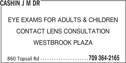 Cashin J M Dr (709-364-2165) - Display Ad - EYE EXAMS FOR ADULTS & CHILDREN CONTACT LENS CONSULTATION WESTBROOK PLAZA 709 364-2165 860 Topsail Rd --------------------- CASHIN J M DR