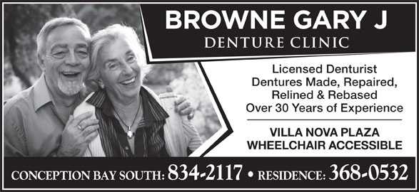 Browne Gary J Denture Clinic (709-834-2117) - Display Ad - Licensed Denturist Dentures Made, Repaired, Relined & Rebased Over 30 Years of Experience VILLA NOVA PLAZA WHEELCHAIR ACCESSIBLE CONCEPTION BAY SOUTH: 834-2117   RESIDENCE: 368-0532