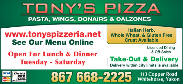 Tony's Pizza (867-668-2225) - Display Ad - PASTA, WINGS, DONAIRS & CALZONES Italian Herb, Whole Wheat, & Gluten Free www.tonyspizzeria.net Crust Available See Our Menu Online Licenced Dining & Off-Sales Open For Lunch & Dinner Take-Out & Delivery Tuesday - Saturday Delivery within city limits is available 113 Copper Road Whitehorse, Yukon