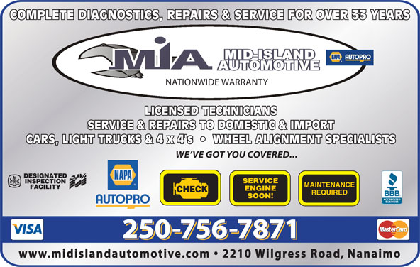 Mid Island Automotive Repairs (250-756-7871) - Display Ad - COMPLETE DIAGNOSTICS, REPAIRS & SERVICE FOR OVER 33 YEARS NATIONWIDE WARRANTY LICENSED TECHNICIANS SERVICE & REPAIRS TO DOMESTIC & IMPORT CARS, LIGHT TRUCKS & 4 x 4's     WHEEL ALIGNMENT SPECIALISTS SERVICE MAINTENANCE ENGINE CHECK REQUIRED SOON! www.midislandautomotive.com   2210 Wilgress Road, Nanaimo