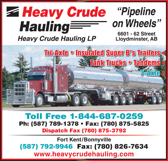 Heavy Crude Hauling LP (780-875-5358) - Display Ad - Tri-Axle  Insulated Super B's Trailers Lloydminster, AB Heavy Crude Hauling LP Tank Trucks  Tandems ** 7-Axle Toll Free 1-844-687-0259 Ph: (587) 789-1378   Fax: (780) 875-5825 Dispatch Fax (780) 875-3792 Fort Kent/Bonnyville (587) 792-9946  Fax: (780) 826-7634 www.heavycrudehauling.com Pipeline Heavy Crude on Wheels Hauling 6601 - 62 Street
