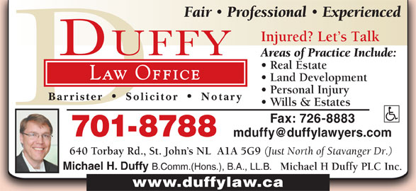 Michael H Duffy Plc Inc (709-726-5298) - Display Ad - Fair Professional Experienced Injured? Let s Talk Areas of Practice Include: Real Estate Law Office Land Development Personal Injury Barrister Solicitor Notary Wills & Estates Fax: 726-8883 701-8788 640 Torbay Rd., St. John s NL  A1A 5G9 (Just North of Stavanger Dr.) Michael H. Duffy B.Comm.(Hons.), B.A., LL.B. Michael H Duffy PLC Inc. www.duffylaw.ca