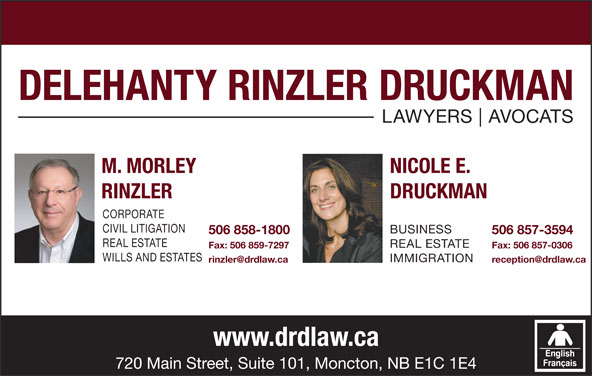 Delehanty Rinzler Druckman (506-857-3594) - Display Ad - DELEHANTY RINZLER DRUCKMAN LAWYERS AVOCATS M. MORLEY NICOLE E. RINZLER DRUCKMAN CORPORATE CIVIL LITIGATION BUSINESS 506 858-1800 506 857-3594 REAL ESTATE Fax: 506 859-7297 Fax: 506 857-0306 WILLS AND ESTATES IMMIGRATION www.drdlaw.ca 720 Main Street, Suite 101, Moncton, NB E1C 1E4