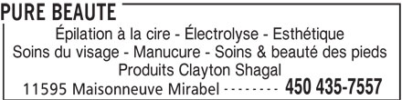 Pure Beauté (450-435-7557) - Annonce illustrée======= - Épilation à la cire - Électrolyse - Esthétique Soins du visage - Manucure - Soins & beauté des pieds Produits Clayton Shagal -------- 450 435-7557 11595 Maisonneuve Mirabel PURE BEAUTE