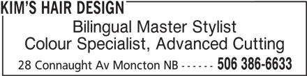 Kim's Hair Design (506-386-6633) - Display Ad - KIM S HAIR DESIGN Bilingual Master Stylist Colour Specialist, Advanced Cutting 506 386-6633 28 Connaught Av Moncton NB ------