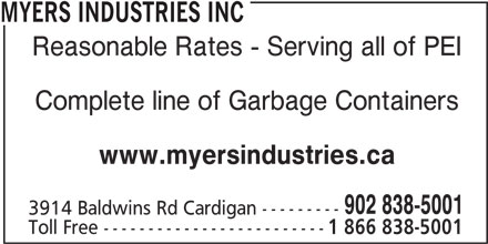 Myers Industries Inc (902-838-5001) - Display Ad - Toll Free ------------------------- 1 866 838-5001 Complete line of Garbage Containers www.myersindustries.ca 902 838-5001 3914 Baldwins Rd Cardigan --------- MYERS INDUSTRIES INC Reasonable Rates - Serving all of PEI