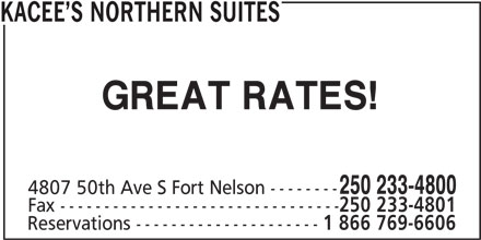 Kacee's Northern Suites (250-233-4800) - Display Ad - KACEE S NORTHERN SUITES 4807 50th Ave S Fort Nelson -------- Fax -------------------------------- 250 233-4801 Reservations --------------------- 1 866 769-6606 GREAT RATES! 250 233-4800
