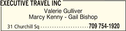 Executive Travel Inc (709-754-1920) - Display Ad - EXECUTIVE TRAVEL INCEXECUTIVE TRAVEL INC EXECUTIVE TRAVEL INC Valerie Gulliver Marcy Kenny - Gail Bishop 709 754-1920 31 Churchill Sq --------------------- 709 754-1920 EXECUTIVE TRAVEL INCEXECUTIVE TRAVEL INC EXECUTIVE TRAVEL INC Valerie Gulliver Marcy Kenny - Gail Bishop 709 754-1920 31 Churchill Sq --------------------- 709 754-1920