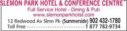 Slemon Park Hotel & Conference Centre (902-432-1780) - Annonce illustrée======= - SLEMON PARK HOTEL & CONFERENCE CENTRE Full Service Hotel - Dining & Pub www.slemonparkhotel.com 12 Redwood Av Slmn Pk- (Summerside) 902 432-1780 Toll Free ------------------------- 1 877 782-9734
