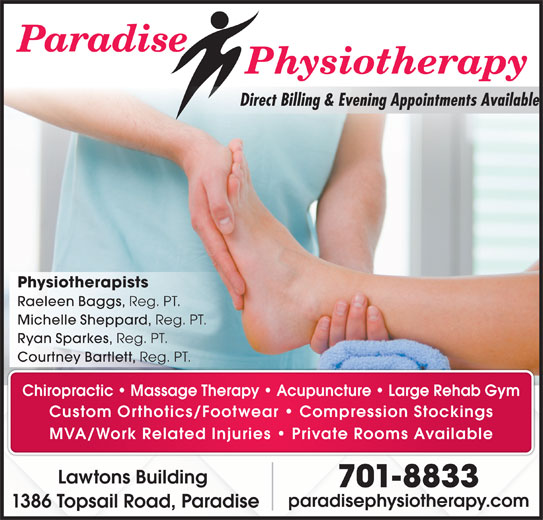 Paradise Physiotherapy Ltd (709-782-5633) - Display Ad - Physiotherapists Raeleen Baggs, Reg. PT. Michelle Sheppard, Reg. PT. Ryan Sparkes, Reg. PT. Courtney Bartlett, Reg. PT. Chiropractic   Massage Therapy   Acupuncture Large Rehab Gym Custom Orthotics/Footwear   Compression Stockings MVA/Work Related Injuries   Private Rooms Available Lawtons Building 701-8833 paradisephysiotherapy.com 1386 Topsail Road, Paradise Direct Billing & Evening Appointments Available