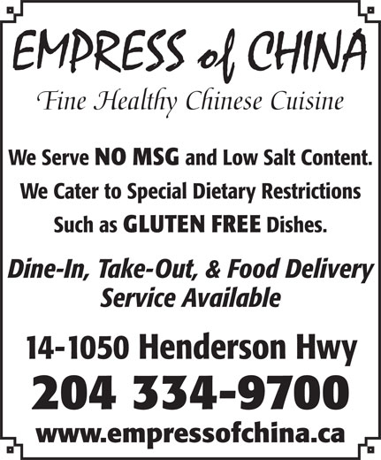 Empress of China Restaurant (204-334-9700) - Display Ad - EMPRESS of CHINA Fine Healthy Chinese Cuisine We Serve NO MSG and Low Salt Content. We Cater to Special Dietary Restrictions Such as GLUTEN FREE Dishes. Dine-In, Take-Out, & Food Delivery Service Available 14-1050 Henderson Hwy 204 334-9700 www.empressofchina.ca