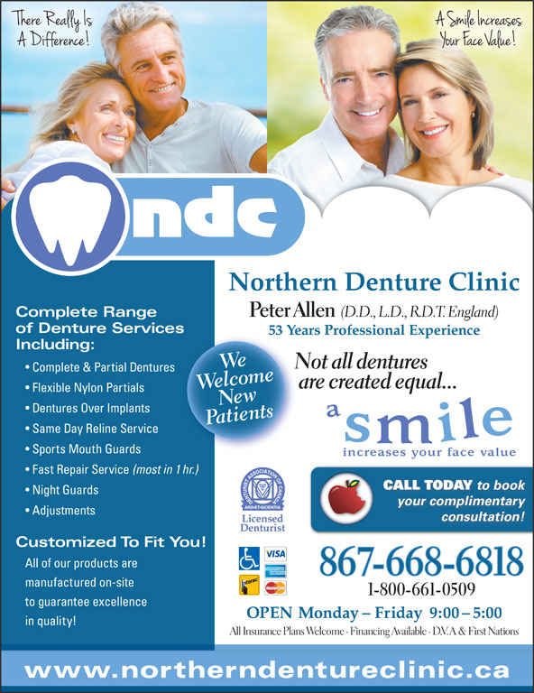 Northern Denture Clinic (867-668-6818) - Display Ad - Northern Denture Clinic Complete Range Peter Allen of Denture Servicess 53 Years Professional Experience53 Including: Wlceome Not all dentures Complete & Partial Dentures WeNe are created equal... Flexible Nylon Partials wnts Dentures Over Implants tie Same Day Reline Service Sports Mouth Guards Fast Repair Service (most in 1 hr.) CALL TODAY to book Night Guards your complimentary Adjustments consultation! Customized To Fit You! All of our products are 867-668-6818 manufactured on-site 1-800-661-0509 to guarantee excellence OPEN Monday - Friday  9:00 - 5:00 in quality! All Insurance Plans Welcome · Financing Available · D.V.A & First Nations www.northerndentureclinic.ca (D.D., L.D., R.D.T. England)