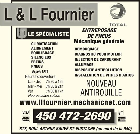 Garage L Et L Fournier (450-472-2690) - Annonce illustrée======= - L & L Fournier ENTREPOSAGE DE PNEUS Mécanique générale CLIMATISATION ALIGNEMENT REMORQUAGE ÉQUILIBRAGE DIAGNOSTIC POUR MOTEUR SILENCIEUX INJECTION DE CARBURANT FREINS ALLUMAGE PNEUS DISPOSITIF ANTIPOLLUTION INSTALLATION DE VITRES D AUTOS Heures d ouverture Lun - Jeu 7h 30 à 18h NOUVEAU Mar - Mer 7h 30 à 21h Ven 7h 30 à 17h ANTIROUILLE Heures selon saison www.llfournier.mechanicnet.com 450 472-2690 817, BOUL ARTHUR SAUVÉ ST-EUSTACHE (au nord de la 640)