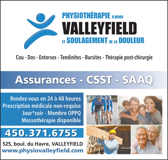 Physiothérapie (R. Henri) Valleyfield (450-371-6755) - Annonce illustrée======= - Cou - Dos - Entorses - Tendinites - Bursites - Thérapie post-chirurgie Assurances - CSST - SAAQ Rendez-vous en 24 à 48 heures Prescription médicale non-requise Jour*soir - Membre OPPQ Massothérapie disponible 450.371.6755 525, boul. du Havre, VALLEYFIELD www.physiovalleyfield.com