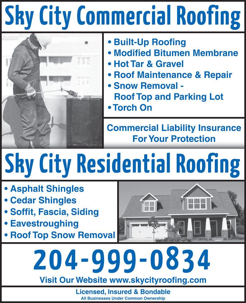 Sky City Roofing (204-999-0834) - Display Ad - Modified Bitumen Membrane Hot Tar & Gravel Roof Maintenance & Repair Snow Removal - Roof Top and Parking Lot Torch On Built-Up Roofing Commercial Liability Insurance For Your ProtectionFor Your Protection Asphalt Shingles Cedar Shingles Soffit, Fascia, Siding Eavestroughing Roof Top Snow Removal Visit Our Website www.skycityroofing.com Licensed, Insured & Bondable All Businesses Under Common Ownership