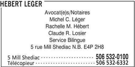 Hebert Leger (506-532-0100) - Annonce illustrée======= - HEBERT LEGER Avocat(e)s/Notaires Michel C. Léger Rachelle M. Hébert Claude R. Losier Service Bilingue 5 rue Mill Shediac N.B. E4P 2H8 --------------------- 506 532-0100 5 Mill Shediac ------------------------ 506 532-6332 Télécopieur