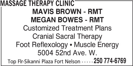 Massage Therapy Clinic (250-774-6769) - Display Ad - MASSAGE THERAPY CLINIC MAVIS BROWN - RMT MEGAN BOWES - RMT Customized Treatment Plans Cranial Sacral Therapy Foot Reflexology   Muscle Energy 5004 52nd Ave. W. 250 774-6769 Top Flr-Sikanni Plaza Fort Nelson -----