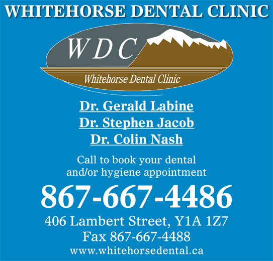 Whitehorse Dental Clinic Inc (867-667-4486) - Display Ad - Dr. Gerald Labine Dr. Stephen Jacob Dr. Colin Nash Call to book your dental and/or hygiene appointment 867-667-4486 406 Lambert Street, Y1A 1Z7 Fax 867-667-4488 www.whitehorsedental.ca WHITEHORSE DENTAL CLINIC