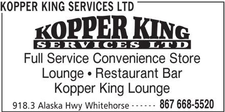 Kopper King Services Ltd (867-668-5520) - Display Ad - KOPPER KING SERVICES LTD Full Service Convenience Store Lounge   Restaurant Bar Kopper King Lounge ------ 867 668-5520 918.3 Alaska Hwy Whitehorse