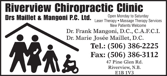 Riverview Chiropractic Clinic (506-386-2225) - Display Ad - Riverview Chiropractic Clinic Open Monday to Saturday Drs Maillet & Mangoni P.C. Ltd. Laser Therapy   Massage Therapy Services New Patients Welcome Dr. Frank Mangoni, D.C., C.A.F.C.I. Dr. Marie Josée Maillet, D.C. Tel.: (506) 386-2225 Fax: (506) 386-3112 47 Pine Glen Rd. Riverview, N.B. E1B 1V3