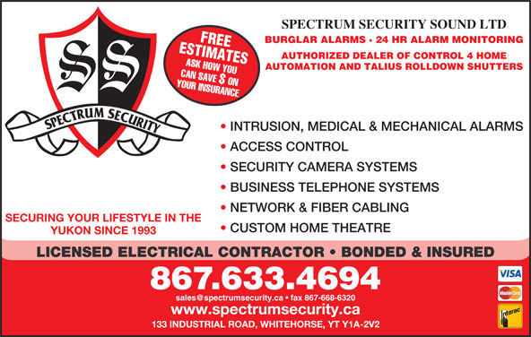 Spectrum Security Sound Ltd (867-633-4694) - Display Ad - SPECTRUM SECURITY SOUND LTD ESTIMATESFREE BURGLAR ALARMS · 24 HR ALARM MONITORING AUTHORIZED DEALER OF CONTROL 4 HOME ASK HOW YOU AUTOMATION AND TALIUS ROLLDOWN SHUTTERS YOUR INSURANCECAN SAVE $ ON INTRUSION, MEDICAL & MECHANICAL ALARMS ACCESS CONTROL SECURITY CAMERA SYSTEMS BUSINESS TELEPHONE SYSTEMS NETWORK & FIBER CABLING SECURING YOUR LIFESTYLE IN THE CUSTOM HOME THEATRE YUKON SINCE 1993 LICENSED ELECTRICAL CONTRACTOR   BONDED & INSURED 867.633.4694 www.spectrumsecurity.ca 133 INDUSTRIAL ROAD, WHITEHORSE, YT Y1A-2V2