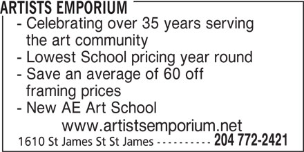 Artist Emporium (204-772-2421) - Display Ad - ARTISTS EMPORIUM - Celebrating over 35 years serving the art community - Lowest School pricing year round - Save an average of 60 off framing prices - New AE Art School www.artistsemporium.net 204 772-2421 1610 St James St St James ----------