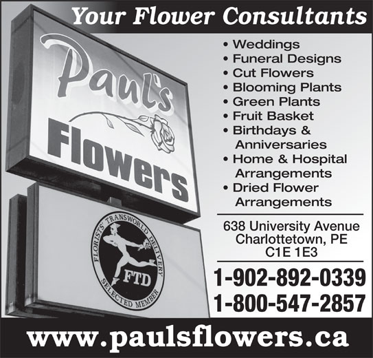 Paul's Flowers (902-892-0339) - Display Ad - Your Flower ConsultantsY Weddings Funeral Designs Blooming Plants Green Plants Fruit Basket Birthdays & Anniversaries Home & Hospital Arrangements Dried Flower Arrangements 638 University Avenue Charlottetown, PE C1E 1E3 1-902-892-0339 1-800-547-2857 www.paulsflowers.ca Cut Flowers