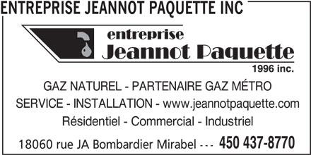 Entreprise Jeannot Paquette Inc (450-437-8770) - Annonce illustrée======= - ENTREPRISE JEANNOT PAQUETTE INC GAZ NATUREL - PARTENAIRE GAZ MÉTRO SERVICE - INSTALLATION - www.jeannotpaquette.com Résidentiel - Commercial - Industriel 450 437-8770 18060 rue JA Bombardier Mirabel ---