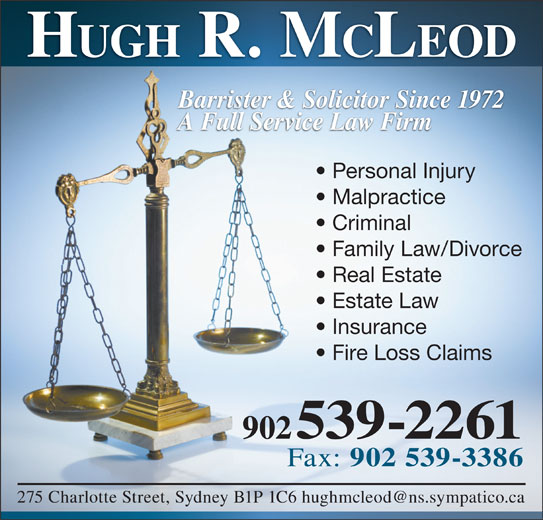 Hugh R McLeod (902-539-2261) - Display Ad - HUGH R. M CLEOD Barrister & Solicitor Since 1972 A Full Service Law Firm Personal Injury Malpractice Criminal Family Law/Divorce Real Estate Estate Law Insurance Fire Loss Claims 902 539-2261 Fax: 902 539-3386