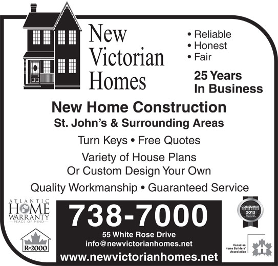 New Victorian Homes (709-738-7000) - Display Ad - Reliable Honest Fair 25 Years In Business Variety of House Plans Or Custom Design Your Own St. John s & Surrounding Areas New Home Construction Turn Keys   Free Quotes 738-7000 www.newvictorianhomes.net 55 White Rose Drive Quality Workmanship   Guaranteed Service