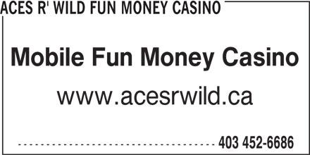 Aces R' Wild Fun Money Casino (403-452-6686) - Display Ad - ACES R' WILD FUN MONEY CASINO Mobile Fun Money Casino www.acesrwild.ca ----------------------------------- 403 452-6686