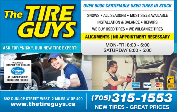 The Tire Guys (705-721-0264) - Display Ad - OVER 5000 CERTIFIABLE USED TIRES IN STOCK SNOWS   ALL SEASONS   MOST SIZES AVAILABLE INSTALLATION & BALANCE   REPAIRS WE BUY USED TIRES   WE VULCANIZE TIRES ALIGNMENTS NO APPOINTMENT NECESSARY MON-FRI 8:00 - 6:00 ASK FOR  NICK , OUR NEW TIRE EXPERT! SATURDAY 8:00 - 5:00 WE ARE A COOPER TIRE DEALER AT UNBELIEVABLE DISCOUNT PRICES 692 DUNLOP STREET WEST, 2 MILES W OF 400 705 315-1553 www.thetireguys.ca NEW TIRES - GREAT PRICES
