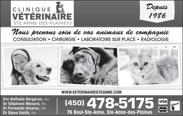 Clinique Vétérinaire Ste-Anne-des-Plaines Inc (450-478-5175) - Annonce illustrée======= - Depuis 1986 Nous prenons soin de vos animaux de compagnie CONSULTATION   CHIRURGIE   LABORATOIRE SUR PLACE   RADIOLOGIE WWW.VETERINAIRESTEANNE.COM Dre Nathalie Bergeron, mv Dr Stéphane Menard, mv 450 478-5175 Dr Fernando Alvarez, mv 76 Boul-Ste-Anne, Ste-Anne-des-Plaines Dr Steve Smith, mv