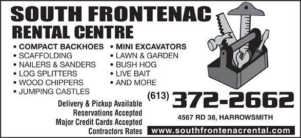 South Frontenac Rental Centre (613-372-2662) - Display Ad - COMPACT BACKHOES MINI EXCAVATORS SCAFFOLDING LAWN & GARDEN NAILERS & SANDERS BUSH HOG LOG SPLITTERS LIVE BAIT WOOD CHIPPERS AND MORE JUMPING CASTLES (613) Delivery & Pickup Available 372-2662 Reservations Accepted 4567 RD 38, HARROWSMITH Major Credit Cards Accepted www.southfrontenacrental.com Contractors Rates