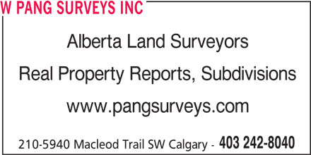 W Pang Surveys Inc (403-242-8040) - Display Ad - W PANG SURVEYS INC Alberta Land Surveyors Real Property Reports, Subdivisions www.pangsurveys.com 403 242-8040 210-5940 Macleod Trail SW Calgary -