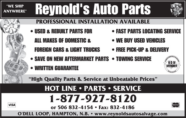 """Reynold's Auto Parts (506-832-5976) - Display Ad - PROFESSIONAL INSTALLATION AVAILABLE """"WE SHIP ANYWHERE"""" Reynold's Auto Parts PROFESSIONAL INSTALLATION AVAILABLE USED & REBUILT PARTS FOR FAST PARTS LOCATING SERVICE ALL MAKES OF DOMESTIC & WE BUY USED VEHICLES FOREIGN CARS & LIGHT TRUCKS FREE PICK-UP & DELIVERY SAVE ON NEW AFTERMARKET PARTS  TOWING SERVICE WRITTEN GUARANTEE High Quality Parts & Service at Unbeatable Prices HOT LINE   PARTS   SERVICE 1-877-927-8120 or 506 832-4154   Fax: 832-4186 O'DELL LOOP, HAMPTON, N.B.   www.reynoldsautosalvage.com"""